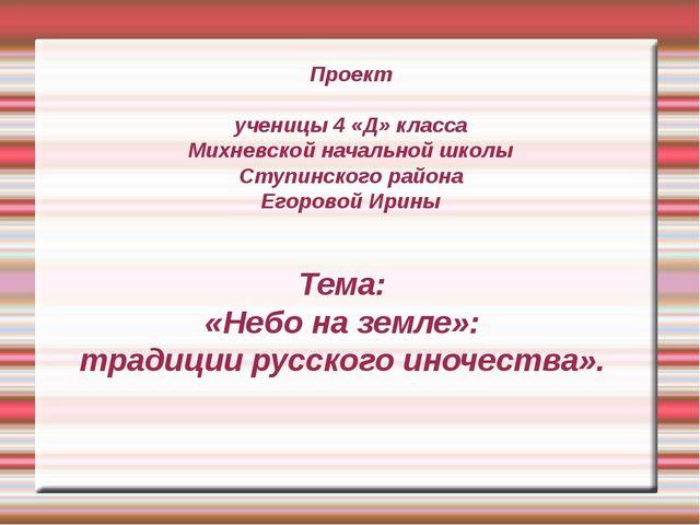 Проект ученицы 4 «Д» класса Михневской начальной школы Ступинского района Ег...