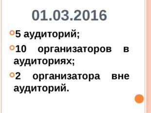 01.03.2016 5 аудиторий; 10 организаторов в аудиториях; 2 организатора вне ауд