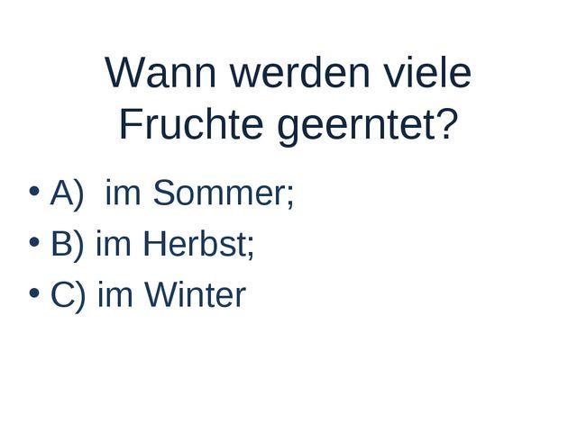 Wann werden viele Fruchte geerntet? A) im Sommer; B) im Herbst; C) im Winter