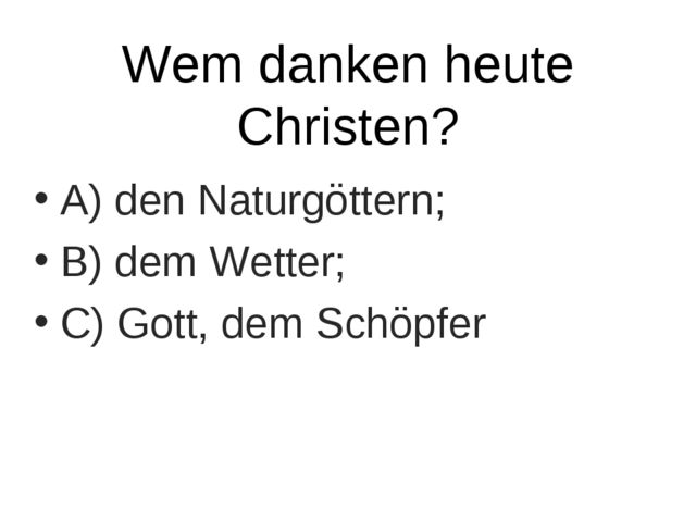 Wem danken heute Christen? A) den Naturgöttern; B) dem Wetter; C) Gott, dem S...