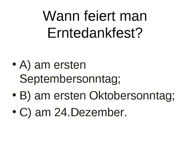 Wann feiert man Erntedankfest? A) am ersten Septembersonntag; B) am ersten Ok...