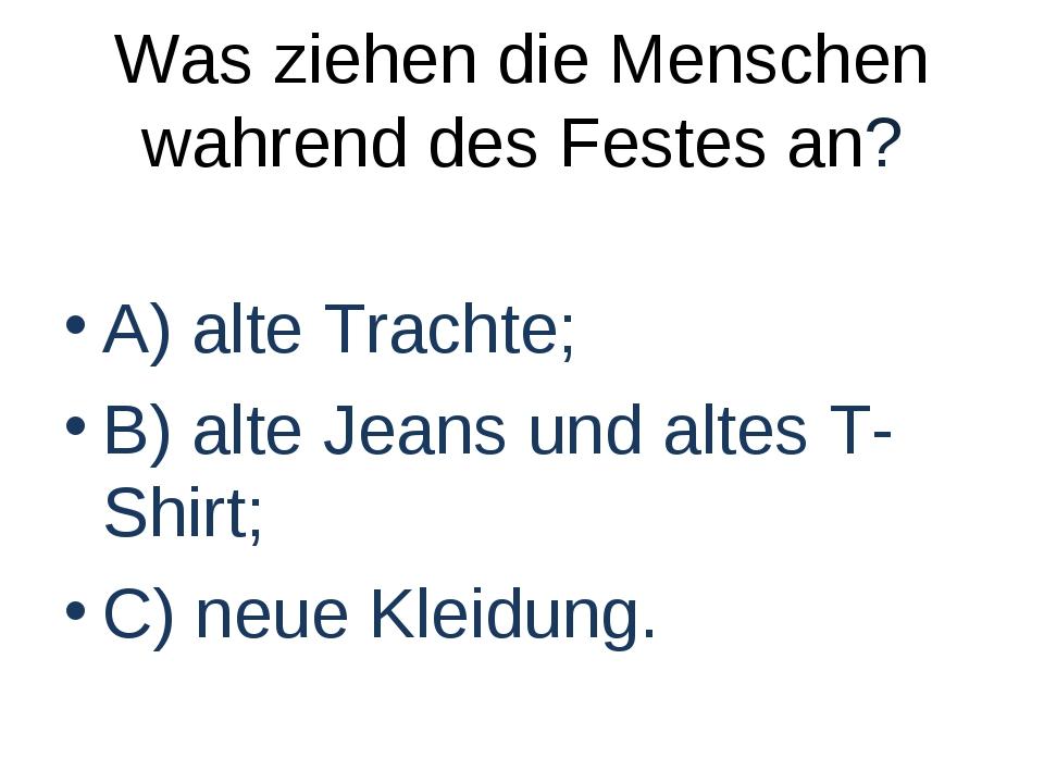 Was ziehen die Menschen wahrend des Festes an? A) alte Trachte; B) alte Jeans...