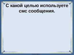 С какой целью используете смс сообщения. FokinaLida.75@mail.ru