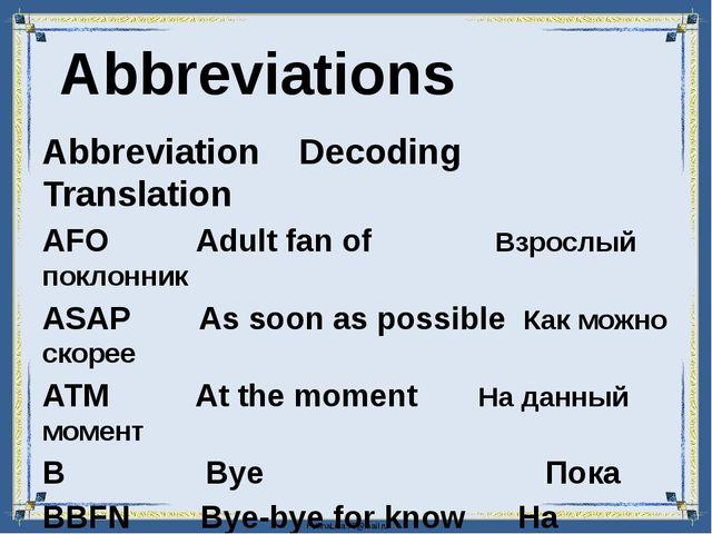 Abbreviation Decoding Translation AFO Adult fan of Взрослый поклонник ASAP A...