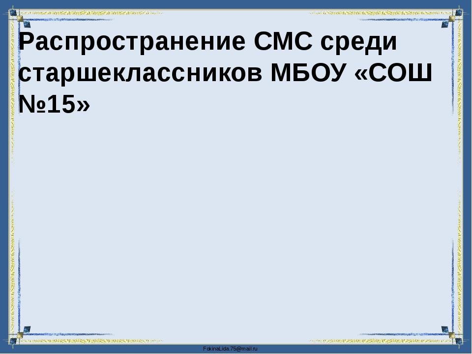 Распространение СМС среди старшеклассников МБОУ «СОШ №15» FokinaLida.75@mail.ru