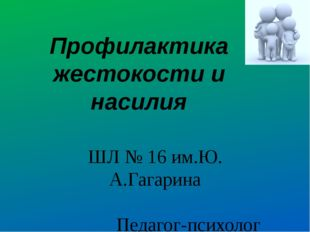 Профилактика жестокости и насилия ШЛ № 16 им.Ю. А.Гагарина Педагог-психолог А