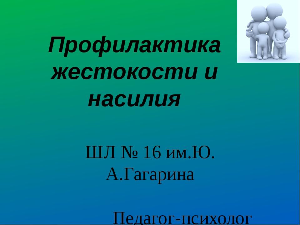 Профилактика жестокости и насилия ШЛ № 16 им.Ю. А.Гагарина Педагог-психолог А...