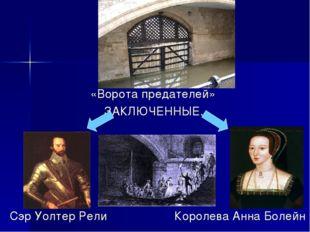 «Ворота предателей» ЗАКЛЮЧЕННЫЕ. Сэр Уолтер Рели Королева Анна Болейн