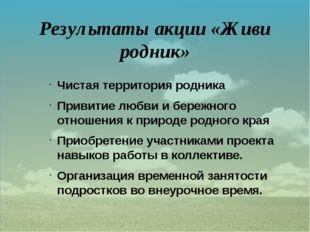 Результаты акции «Живи родник»  Чистая территория родника Привитие любви и б