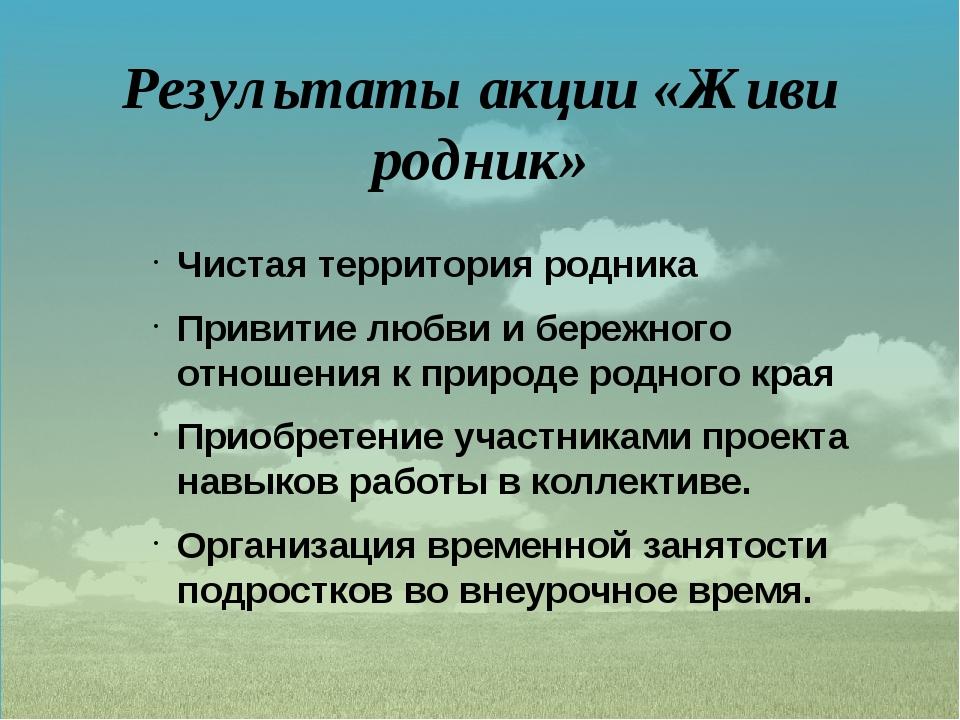 Результаты акции «Живи родник»  Чистая территория родника Привитие любви и б...