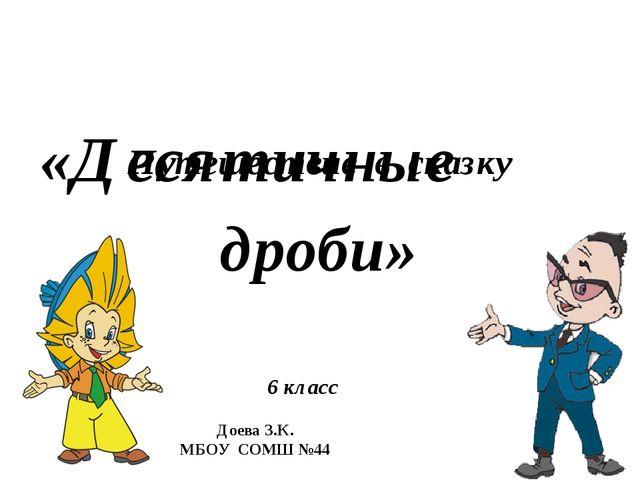 Путешествие в сказку «Десятичные дроби» 6 класс Доева З.К. МБОУ СОМШ №44