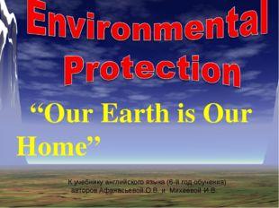 """""""Our Earth is Our Home"""" К учебнику английского языка (6-й год обучения) авто"""