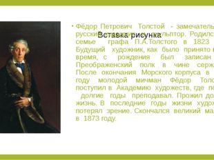 Фёдор Петрович Толстой - замечательный русский художник и скульптор. Родился