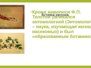 Кроме живописи Ф.П. Толстой увлекался энтомологией (Энтомология – наука, изуч