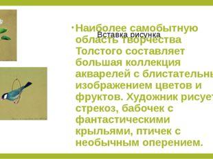 Наиболее самобытную область творчества Толстого составляет большая коллекция
