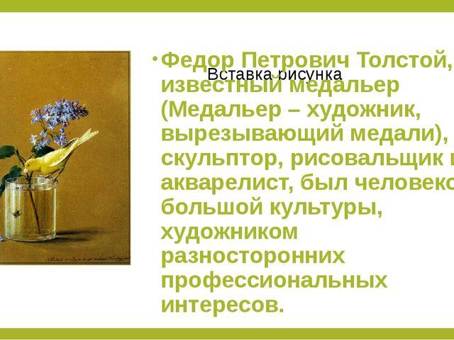 Федор Петрович Толстой, известный медальер (Медальер – художник, вырезывающий...
