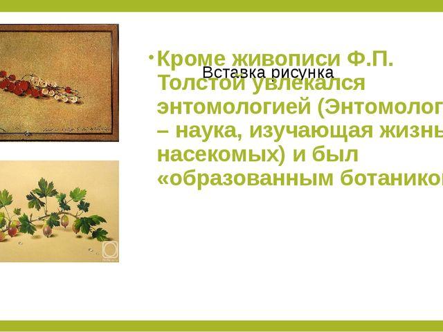Кроме живописи Ф.П. Толстой увлекался энтомологией (Энтомология – наука, изуч...