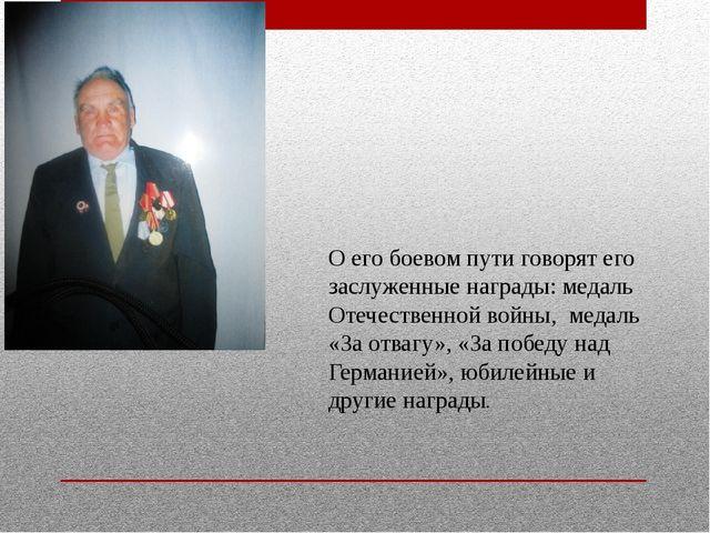 О его боевом пути говорят его заслуженные награды: медаль Отечественной войны...