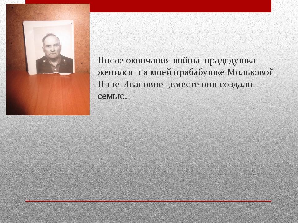 После окончания войны прадедушка женился на моей прабабушке Мольковой Нине И...