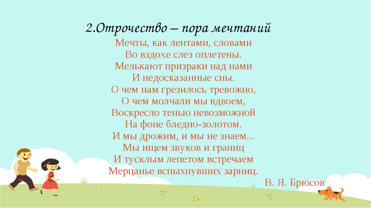 2.Отрочество – пора мечтаний Мечты, как лентами, словами Во вздохе слез оплет...