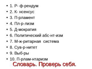 Словарь. Проверь себя. 1. Р- ф-рендум 2. К- нсенсус 3. П-рламент 4. Пл-р-лизм