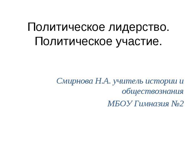 Политическое лидерство. Политическое участие. Смирнова Н.А. учитель истории и...
