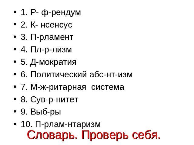 Словарь. Проверь себя. 1. Р- ф-рендум 2. К- нсенсус 3. П-рламент 4. Пл-р-лизм...