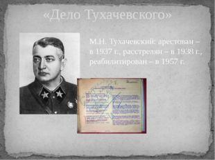 «Дело Тухачевского» М.Н. Тухачевский: арестован – в 1937 г., расстрелян – в 1