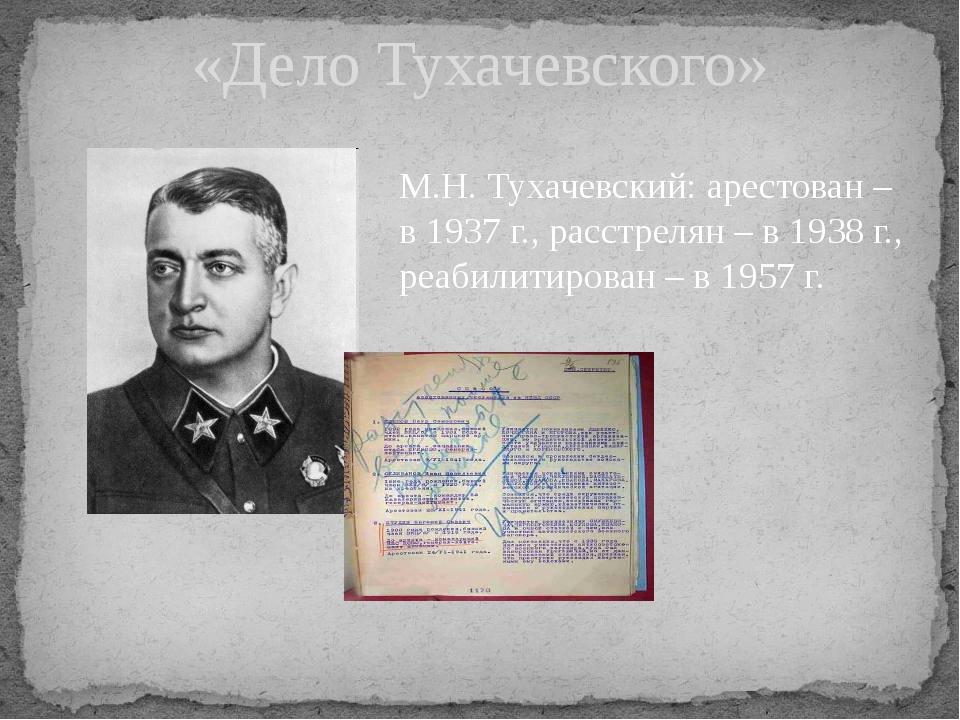 «Дело Тухачевского» М.Н. Тухачевский: арестован – в 1937 г., расстрелян – в 1...