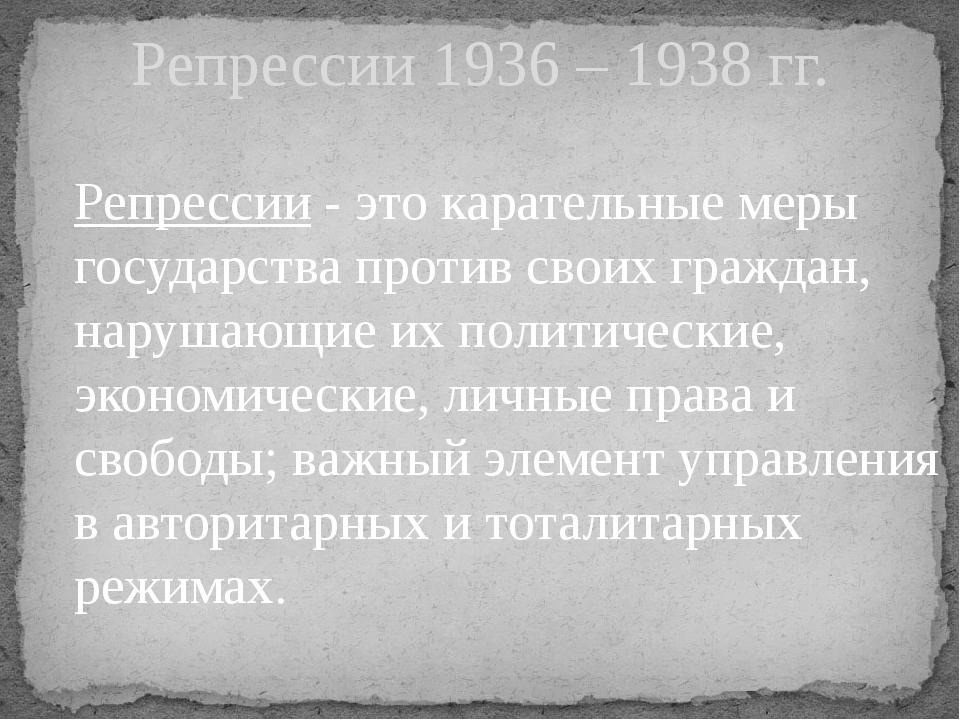 Репрессии 1936 – 1938 гг. Репрессии - это карательные меры государства против...