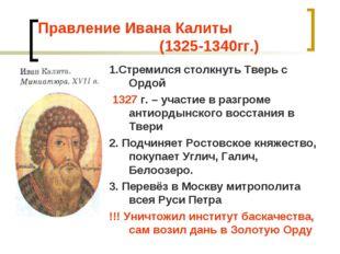 Правление Ивана Калиты (1325-1340гг.) 1.Стремился столкнуть Тверь с Ордой 132