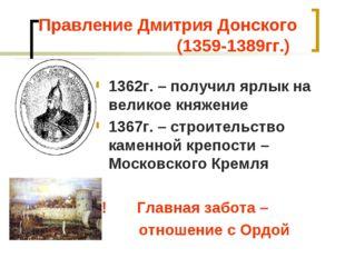Правление Дмитрия Донского (1359-1389гг.) 1362г. – получил ярлык на великое к