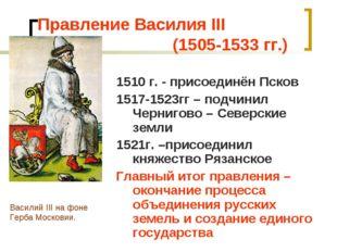 Правление Василия III (1505-1533 гг.) 1510 г. - присоединён Псков 1517-1523гг