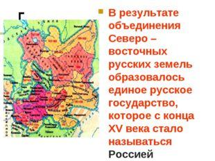 В результате объединения Северо – восточных русских земель образовалось едино