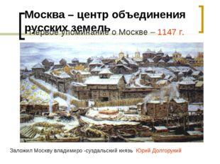 Москва – центр объединения русских земель Первое упоминание о Москве – 1147 г
