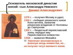 Основатель московской династии князей –сын Александра Невского Даниил Алексан