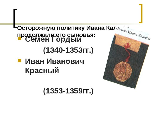 Осторожную политику Ивана Калиты продолжали его сыновья: Семён Гордый (1340-...