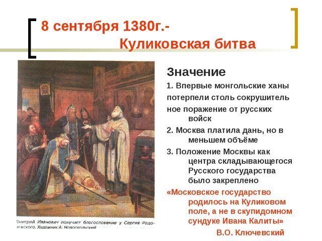 8 сентября 1380г.- Куликовская битва Значение 1. Впервые монгольские ханы по...