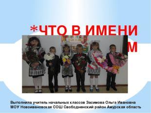 ЧТО В ИМЕНИ ТВОЁМ Выполнила учитель начальных классов Засимова Ольга Ивановн