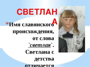 Имя славянского происхождения, от слова `светлая`. Светлана с детства отличае