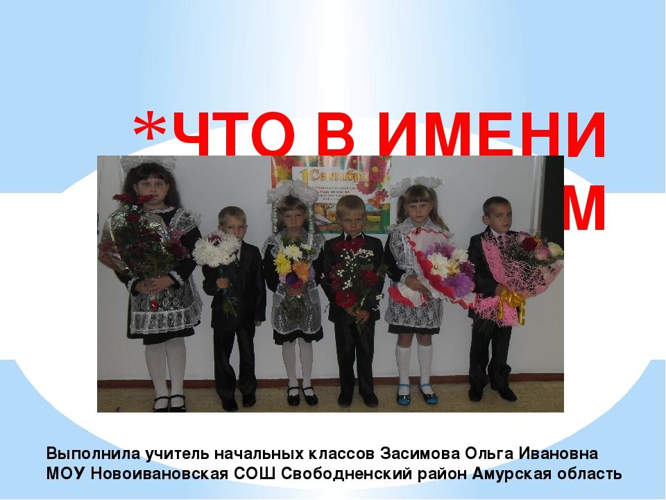 ЧТО В ИМЕНИ ТВОЁМ Выполнила учитель начальных классов Засимова Ольга Ивановн...