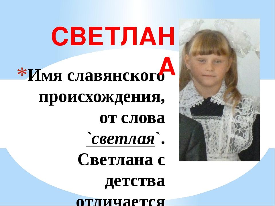Имя славянского происхождения, от слова `светлая`. Светлана с детства отличае...