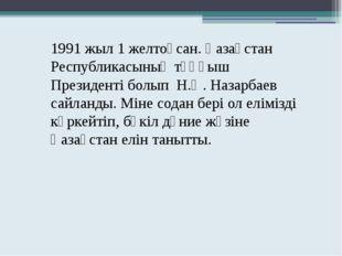 1991 жыл 1 желтоқсан. Қазақстан Республикасының тұңғыш Президенті болып Н.Ә.