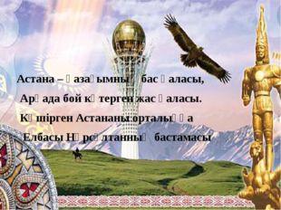 Астана – қазағымның бас қаласы, Арқада бой көтерген жас қаласы. Көшірген Аст
