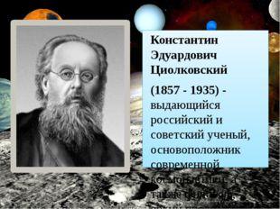 Константин Эдуардович Циолковский (1857 - 1935) - выдающийся российский и сов