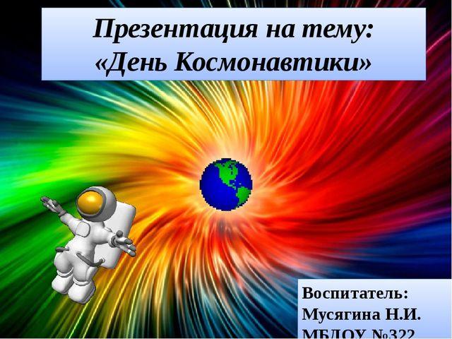 Презентация на тему: «День Космонавтики» Воспитатель: Мусягина Н.И. МБДОУ №322