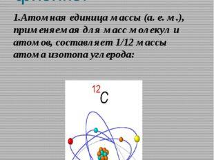 Числа 3,10,12 в физике. 1.Атомная единица массы (а. е. м.), применяемая для м