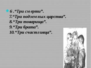 """6 .""""Три смерти"""". 7.""""Три подземных царства"""". 8.""""Три товарища"""". 9.""""Три брата""""."""