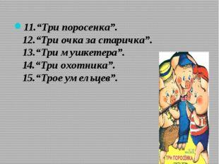 """11.""""Три поросенка"""". 12.""""Три очка за старичка"""". 13.""""Три мушкетера"""". 14.""""Три ох"""