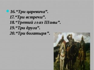 """16.""""Три царевича"""". 17.""""Три встречи"""". 18.""""Третий глаз Шивы"""". 19.""""Три друга"""". 2"""